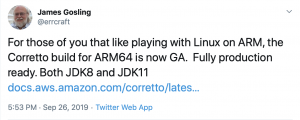 For those of you that like playing with Linux on ARM, the Corretto build for ARM64 is now GA. Fully production ready. Both JDK8 and JDK11
