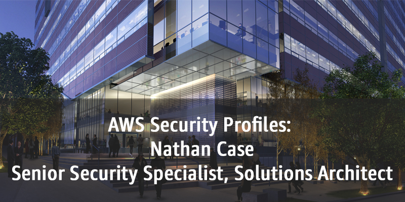 AWS Security Profiles: Nathan Case, Senior Security Specialist, Solutions Architect