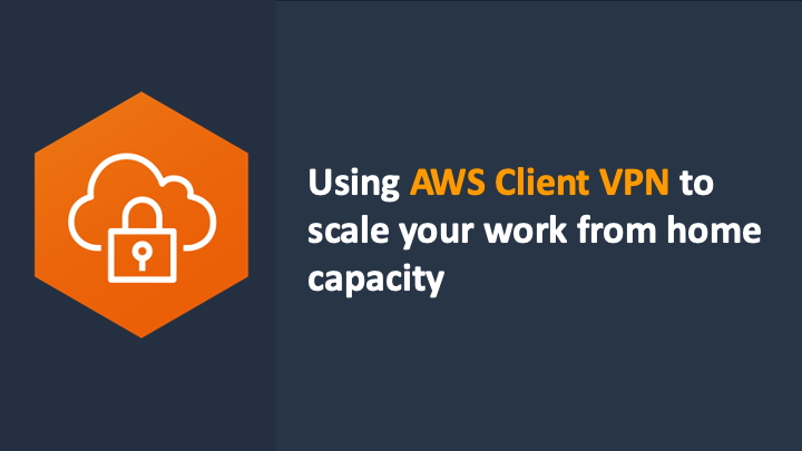 Using AWS Client VPN to scale your work from home capacity