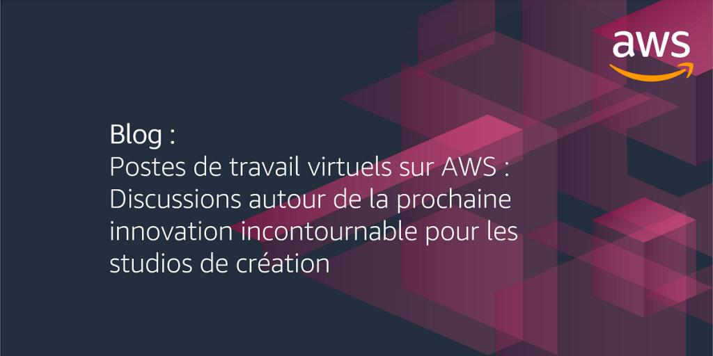 Postes de travail virtuels sur AWS : Discussions autour de la prochaine innovation incontournable pour les studios de création