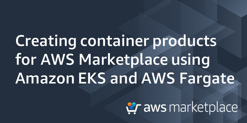 Creating container products for AWS Marketplace using Amazon EKA and AWS Fargate