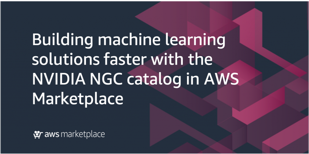 building machine learning solutions faster with NVIDIA AWS Marketplace