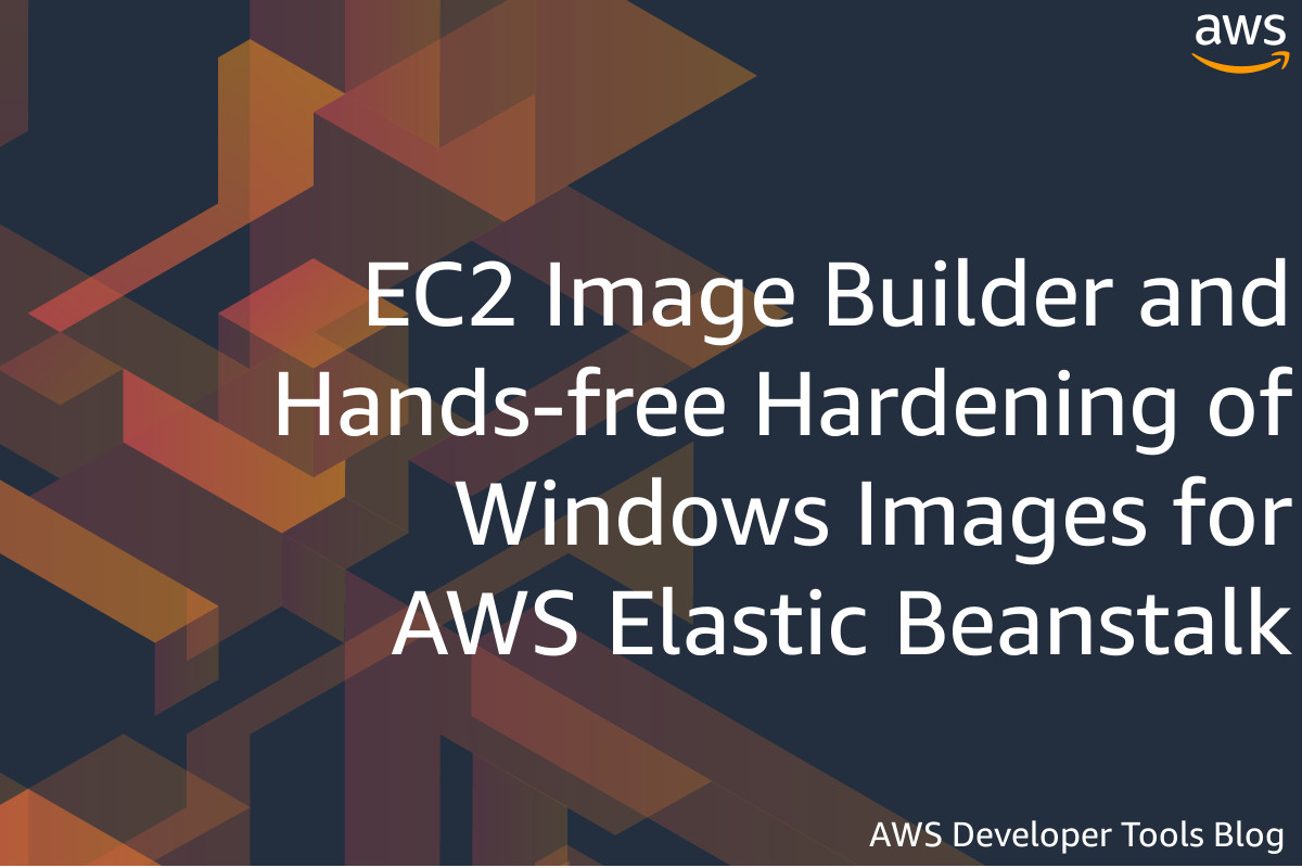 EC2 Image Builder and Hands-free Hardening of Windows Images for AWS Elastic Beanstalk