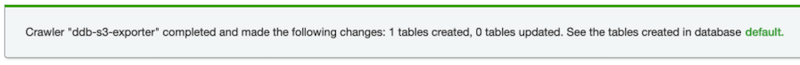 screenshot of AWS Glue Console focused on a banner message, the message is as follows: 'Crawler ddb-s3-exporter completed and made the following changes: 1 tables created, 0 tables updated. See the tables created in database default'