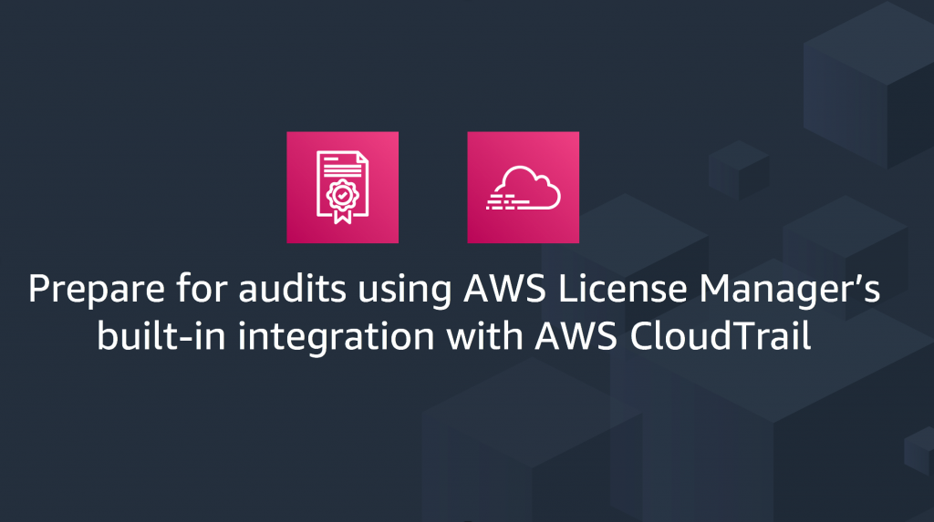 Featured image for Prepare for audits using AWS License Manager's built-in integration with AWS CloudTrail