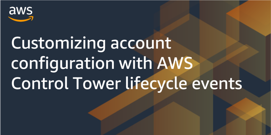 Customizing account configuration with AWS Control Tower lifecycle events