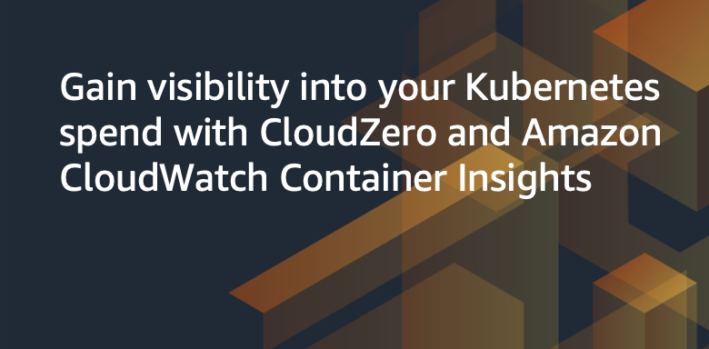 Gain visibility into your Kubernetes spend with CloudZero and Amazon CloudWatch Container Insights
