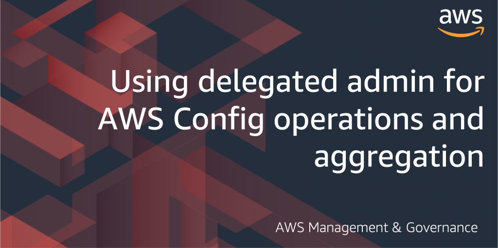 Using delegated admin for AWS Config operations and aggregation - AWS management and Governance blog