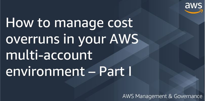 How to manage cost overruns in your AWS multi-account environment – Part I