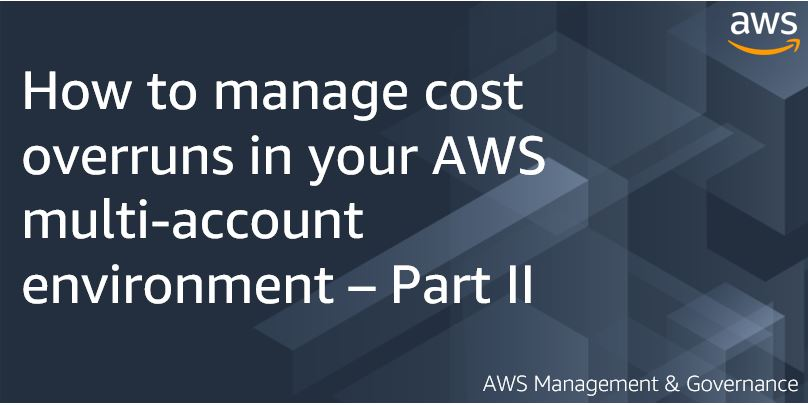 How to manage cost overruns in your AWS multi-account environment – Part II