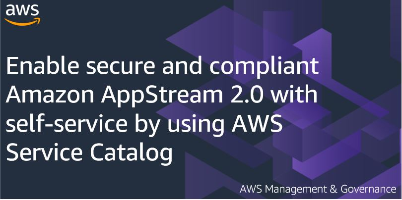Enable secure and compliant Amazon AppStream 2.0 with self-service by using AWS Service Catalog