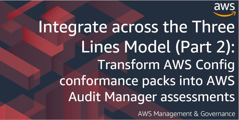 Integrate across the Three Lines Model (Part 2): Transform AWS Config conformance packs into AWS Audit Manager assessments