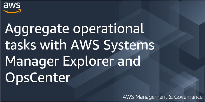 Aggregate operational tasks with AWS Systems Manager Explorer and OpsCenter