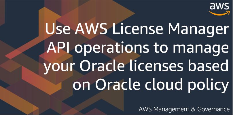 Use AWS License Manager API operations to manage your Oracle licenses based on Oracle cloud policy