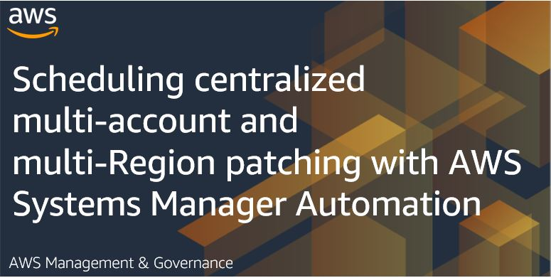 Scheduling centralized multi-account and multi-Region patching with AWS Systems Manager Automation