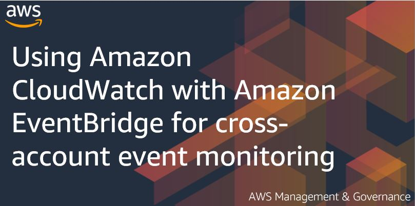 Using Amazon CloudWatch with Amazon EventBridge for cross-account event monitoring