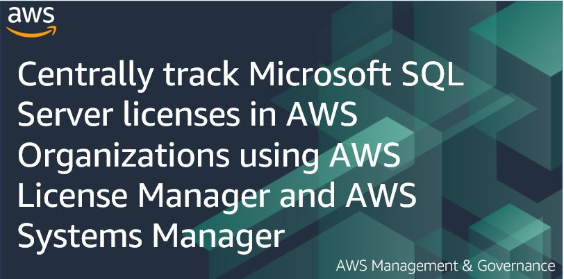 Centrally track Microsoft SQL Server licenses in AWS Organizations using AWS License Manager and AWS Systems Manager