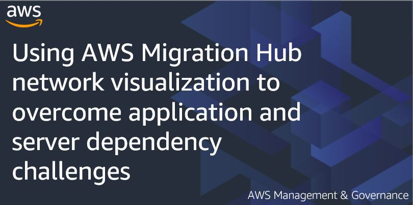 Using AWS Migration Hub network visualization to overcome application and server dependency challenges