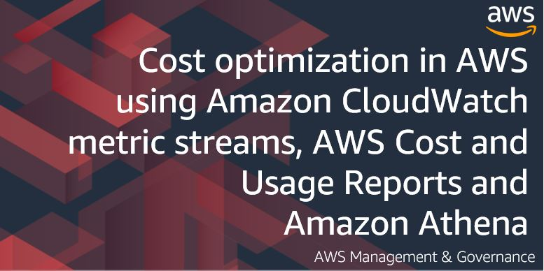 Cost optimization in AWS using Amazon CloudWatch metric streams, AWS Cost and Usage Reports and Amazon Athena