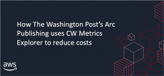 How The Washington Post's Arc Publishing uses CW Metrics Explorer to reduce costs