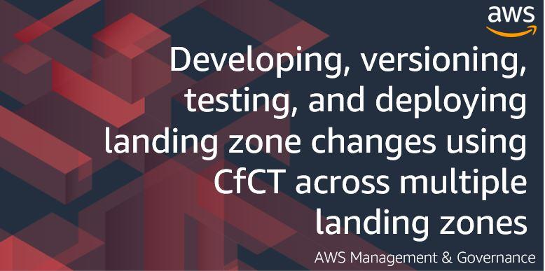 Developing, versioning, testing, and deploying landing zone changes using CfCT across multiple landing zones