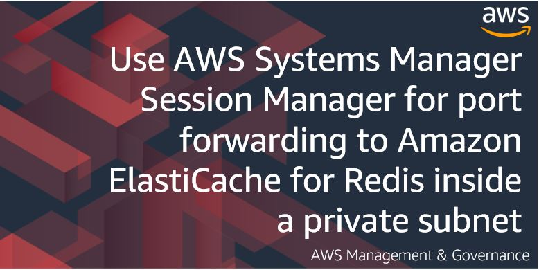 Use AWS Systems Manager Session Manager for port forwarding to Amazon ElastiCache for Redis inside a private subnet