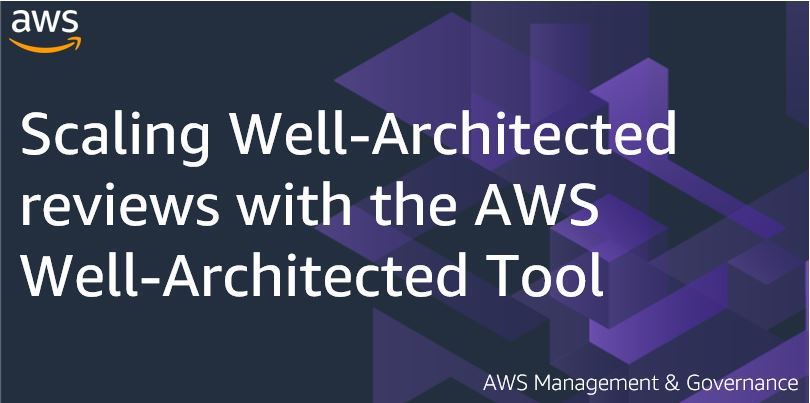 Scaling Well-Architected reviews with the AWS Well- Architected Tool