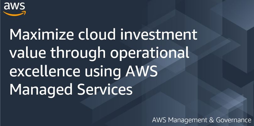 Maximize cloud investment value through operational excellence using AWS Managed Services
