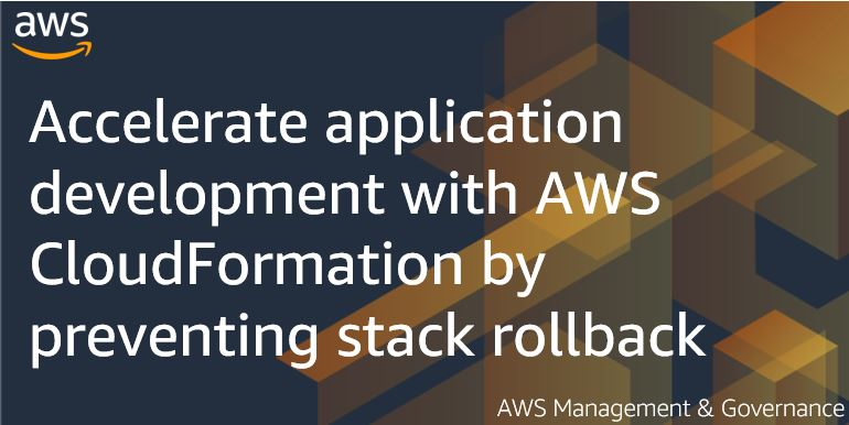 Accelerate application development with AWS CloudFormation by preventing stack rollback