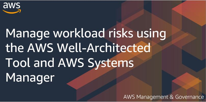 Manage workload risks using the AWS Well-Architected Tool and AWS Systems Manager