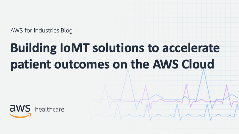 Building IoMT solutions to accelerate patient outcomes on the AWS Cloud