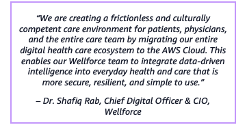 """""""We are creating a frictionless and culturally competent care environment for patients, physicians, and the entire care team by migrating our entire digital health care ecosystem to the AWS Cloud. This enables our Wellforce team to integrate data-driven intelligence into everyday health and care that is more secure, resilient, and simple to use."""" – Dr. Shafiq Rab, Chief Digital Officer & CIO, Wellforce"""