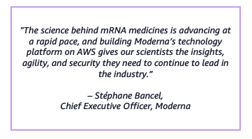 """""""The science behind mRNA medicines is advancing at a rapid pace, and building Moderna's technology platform on AWS gives our scientists the insights, agility, and security they need to continue to lead in the industry.""""– Stéphane Bancel,Chief Executive Officer, Moderna"""