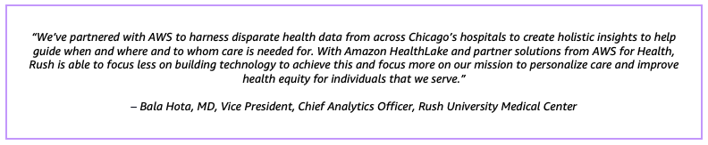 """""""We've partnered with AWS to harness disparate health data from across Chicago's hospitals to create holistic insights to help guide when and where and to whom care is needed for. With Amazon HealthLake and partner solutions from AWS for Health, Rush is able to focus less on building technology to achieve this and focus more on our mission to personalize care and improve health equity for individuals that we serve.""""– Bala Hota, MD, Vice President, Chief Analytics Officer, Rush University Medical Center"""