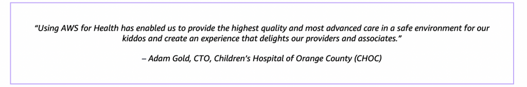 """""""Using AWS for Health has enabled us to provide the highest quality and most advanced care in a safe environment for our kiddos and create an experience that delights our providers and associates."""" – Adam Gold, CTO, Children's Hospital of Orange County (CHOC)"""