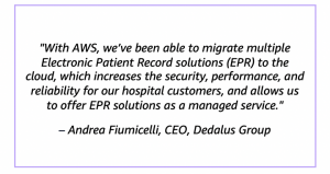 """""""With AWS, we've been able to migrate multiple Electronic Patient Record solutions (EPR) to the cloud, which increases the security, performance, and reliability for our hospital customers, and allows us to offer EPR solutions as a managed service."""" – Andrea Fiumicelli, CEO, Dedalus Group"""
