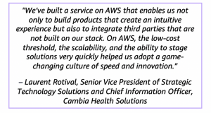 """""""We've built a service on AWS that enables us not only to build products that create an intuitive experience but also to integrate third parties that are not built on our stack. On AWS, the low-cost threshold, the scalability, and the ability to stage solutions very quickly helped us adopt a game-changing culture of speed and innovation."""" – Laurent Rotival, Senior Vice President of Strategic Technology Solutions and Chief Information Officer, Cambia Health Solutions"""