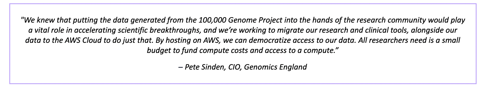 """""""We knew that putting the data generated from the 100,000 Genome Project into the hands of the research community would play a vital role in accelerating scientific breakthroughs, and we're working to migrate our research and clinical tools, alongside our data to the AWS Cloud to do just that. By hosting on AWS, we can democratize access to our data. All researchers need is a small budget to fund compute costs and access to a compute."""" – Pete Sinden, CIO, Genomics England"""
