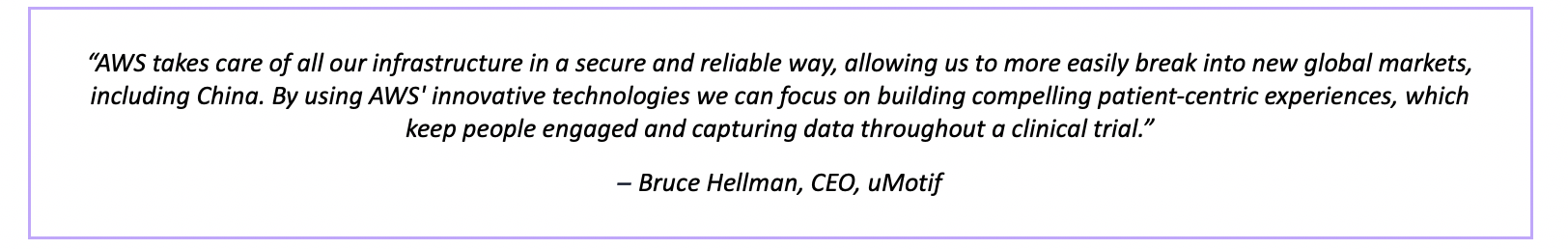 """""""AWS takes care of all our infrastructure in a secure and reliable way, allowing us to more easily break into new global markets, including China. By using AWS' innovative technologies we can focus on building compelling patient-centric experiences, which keep people engaged and capturing data throughout a clinical trial."""" – Bruce Hellman, CEO, uMotif"""