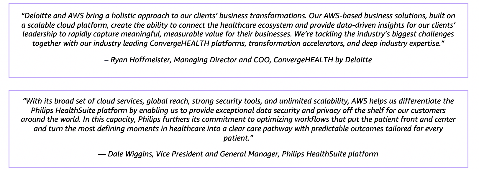 """""""With its broad set of cloud services, global reach, strong security tools, and unlimited scalability, AWS helps us differentiate the Philips HealthSuite platform by enabling us to provide exceptional data security and privacy off the shelf for our customers around the world. In this capacity, Philips furthers its commitment to optimizing workflows that put the patient front and center and turn the most defining moments in healthcare into a clear care pathway with predictable outcomes tailored for every patient."""" — Dale Wiggins, Vice President and General Manager, Philips HealthSuite platform"""