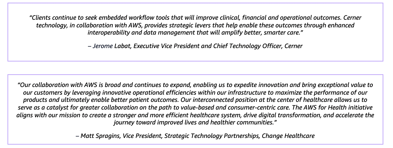 """""""Clients continue to seek embedded workflow tools that will improve clinical, financial and operational outcomes. Cerner technology, in collaboration with AWS, provides strategic levers that help enable these outcomes through enhanced interoperability and data management that will amplify better, smarter care."""" – Jerome Labat, Executive Vice President and Chief Technology Officer, Cerner"""