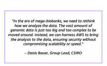 """""""In the era of mega-biobanks, we need to rethink how we analyze the data. The vast amount of genomic data is just too big and too complex to be moved around. Instead, we can harness AWS to bring the analysis to the data, ensuring security without compromising scalability or speed."""" – Denis Bauer, Group Lead, CSIRO"""