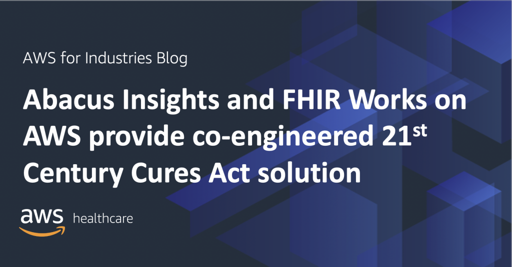 Abacus Insights and FHIR Works on AWS provide co-engineered 21st Century Cures Act solution