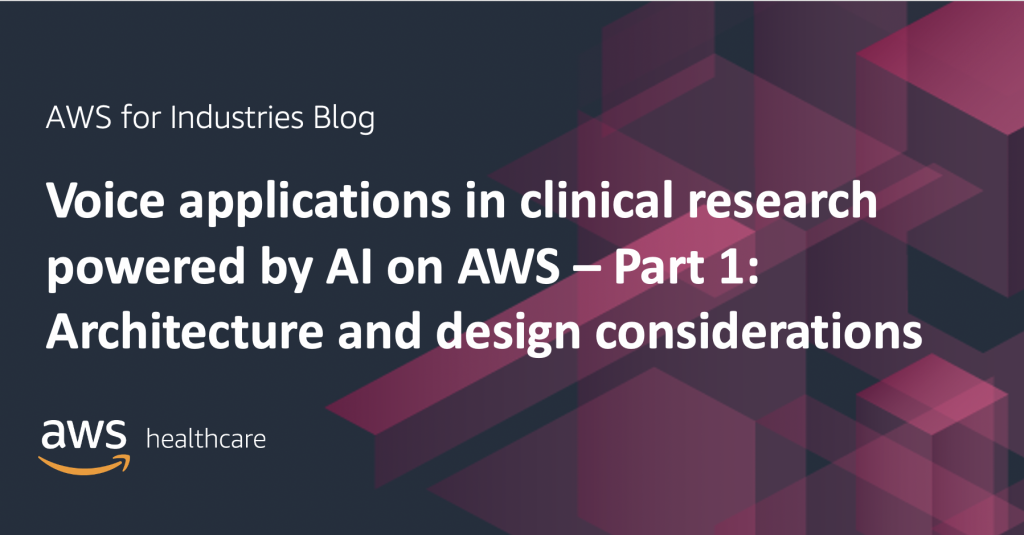Voice applications in clinical research powered by AI on AWS – Part 1: Architecture and design considerations