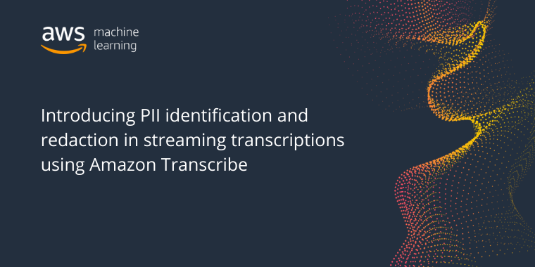 Introducing PII identification and redaction in streaming transcriptions using Amazon Transcribe