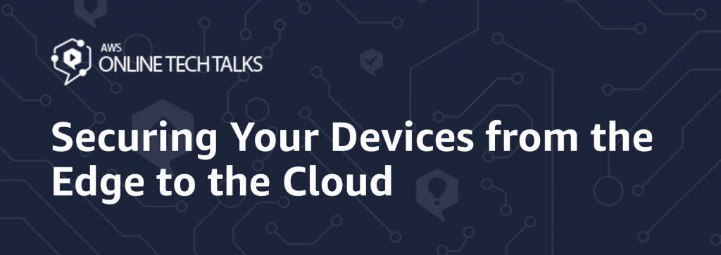 Securing Your Devices from the Edge to the Cloud