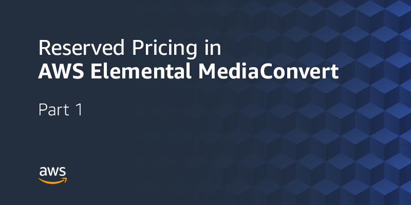 AWS Elemental MediaConvert Reserved Pricing Part 1