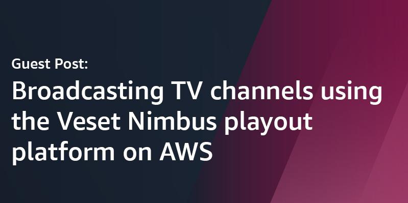 Broadcasting TV channels using the Veset Nimbus playout platform on AWS   Amazon Web Services