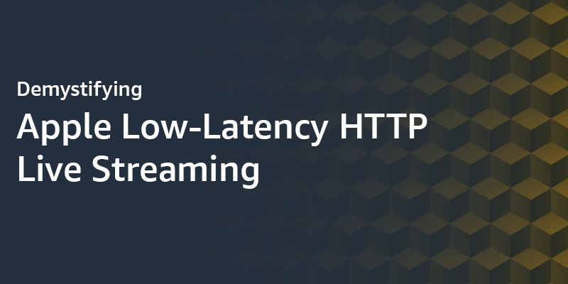 Demystifying Apple Low-Latency HTTP Live Streaming | AWS