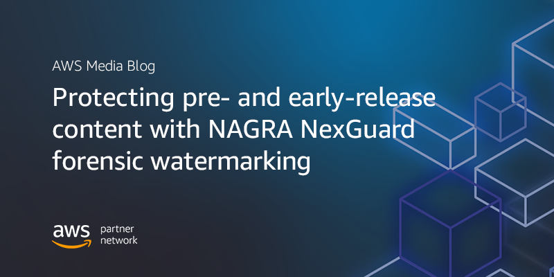 Protecting pre- and early-release content with NAGRA NexGuard forensic watermarketing